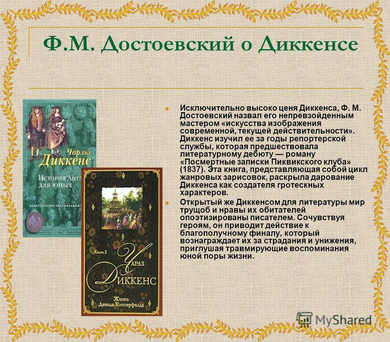 Ф.М. Достоевский о Диккенсе Исключительно высоко ценя Диккенса, Ф. М. Достоевский назвал его непревзойденным мастером «искусства изображения современной, текущей действительности». Диккенс изучил ее за годы репортерской службы, которая предшествовала