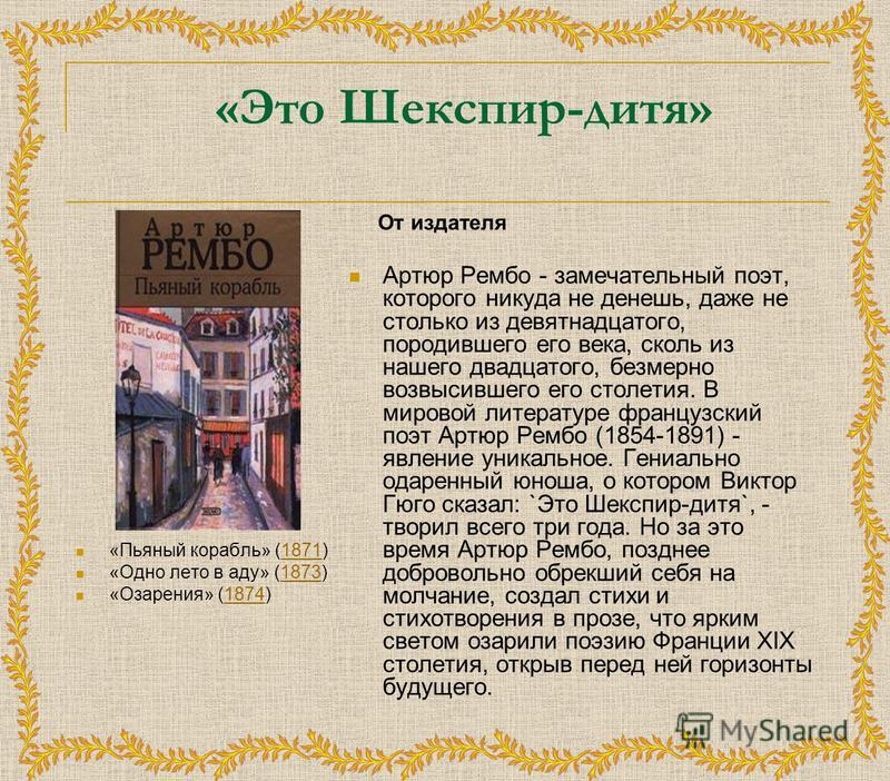 «Это Шекспир-дитя» «Пьяный корабль» (1871)1871 «Одно лето в аду» (1873)1873 «Озарения» (1874)1874 От издателя Артюр Рембо - замечательный поэт, которого никуда не денешь, даже не столько из девятнадцатого, породившего его века, сколь из нашего двадца