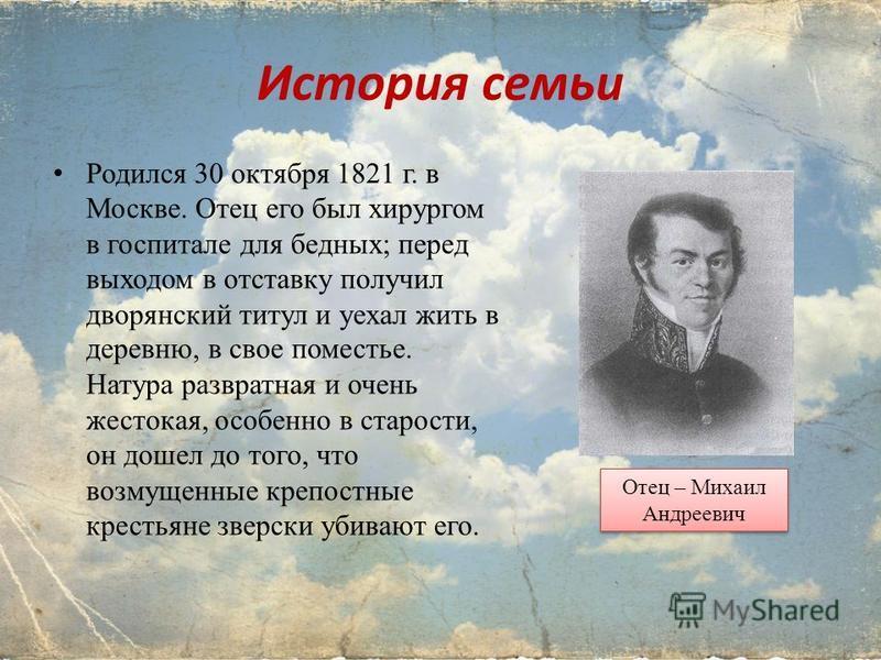 История семьи Родился 30 октября 1821 г. в Москве. Отец его был хирургом в госпитале для бедных; перед выходом в отставку получил дворянский титул и уехал жить в деревню, в свое поместье. Натура развратная и очень жестокая, особенно в старости, он до
