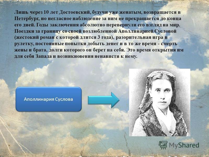 Лишь через 10 лет Достоевский, будучи уже женатым, возвращается в Петербург, но негласное наблюдение за ним не прекращается до конца его дней. Годы заключения абсолютно перевернули его взгляд на мир. Поездки за границу со своей возлюбленной Аполлинар