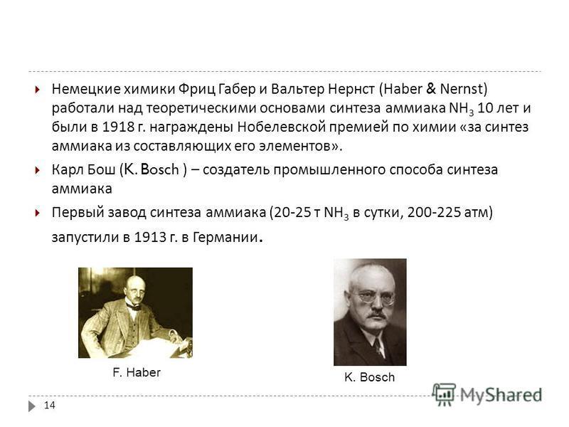 Немецкие химики Фриц Габер и Вальтер Нернст (Haber & Nernst) работали над теоретическими основами синтеза аммиака NH 3 10 лет и были в 1918 г. награждены Нобелевской премией по химии « за синтез аммиака из составляющих его элементов ». Карл Бош (K. B