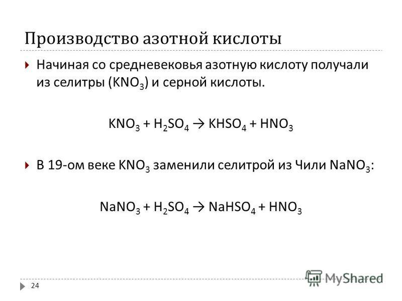 Производство азотной кислоты Начиная со средневековья азотную кислоту получали из селитры (KNO 3 ) и серной кислоты. K NO 3 + H 2 SO 4 K HSO 4 + HNO 3 В 19- ом веке K NO 3 заменили селитрой из Чили NaNO 3 : NaNO 3 + H 2 SO 4 NaHSO 4 + HNO 3 24