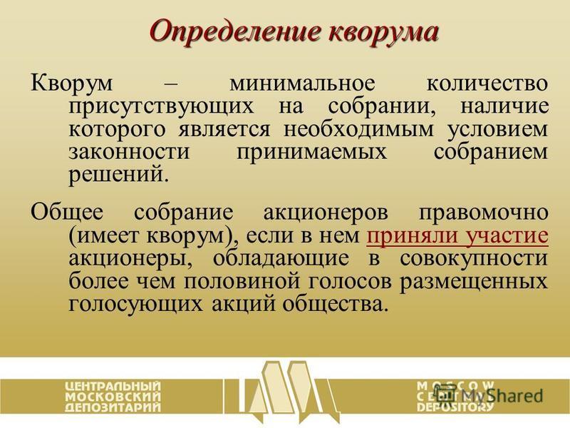 Определение кворума Кворум – минимальное количество присутствующих на собрании, наличие которого является необходимым условием законности принимаемых собранием решений. Общее собрание акционеров правомочно (имеет кворум), если в нем приняли участие а