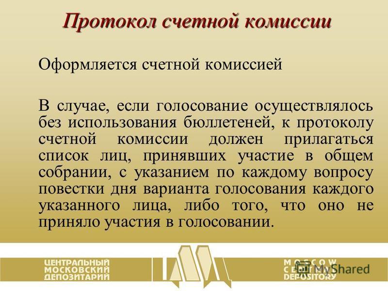 Протокол счетной комиссии Оформляется счетной комиссией В случае, если голосование осуществлялось без использования бюллетеней, к протоколу счетной комиссии должен прилагаться список лиц, принявших участие в общем собрании, с указанием по каждому воп