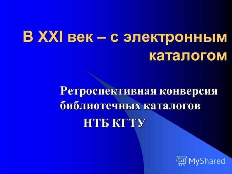 В XXI век – с электронным каталогом Ретроспективная конверсия библиотечных каталогов НТБ КГТУ