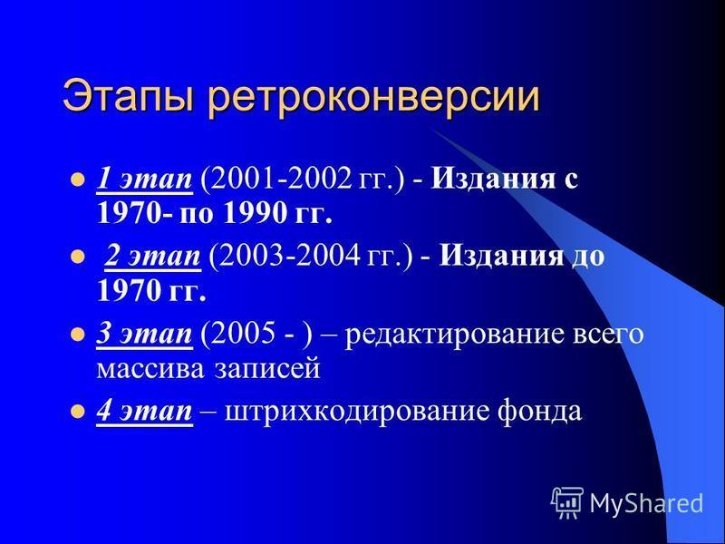 Этапы ретроконверсии 1 этап (2001-2002 гг.) - Издания с 1970- по 1990 гг. 2 этап (2003-2004 гг.) - Издания до 1970 гг. 3 этап (2005 - ) – редактирование всего массива записей 4 этап – штрихкодирование фонда