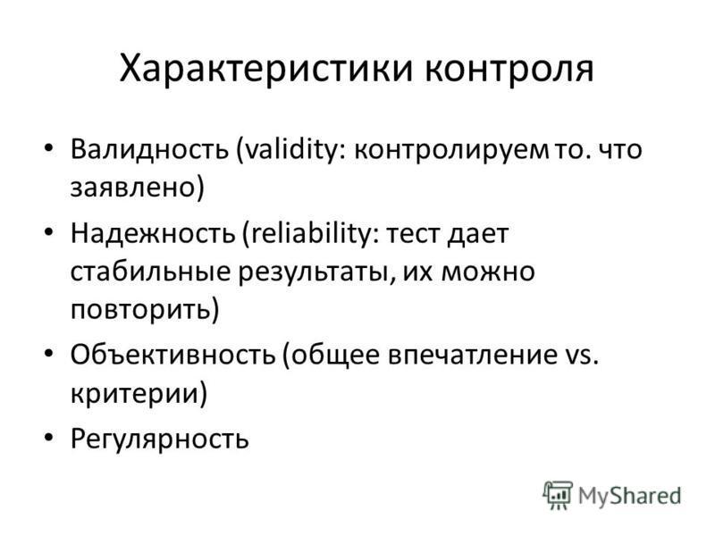 Характеристики контроля Валидность (validity: контролируем то. что заявлено) Надежность (reliability: тест дает стабильные результаты, их можно повторить) Объективность (общее впечатление vs. критерии) Регулярность