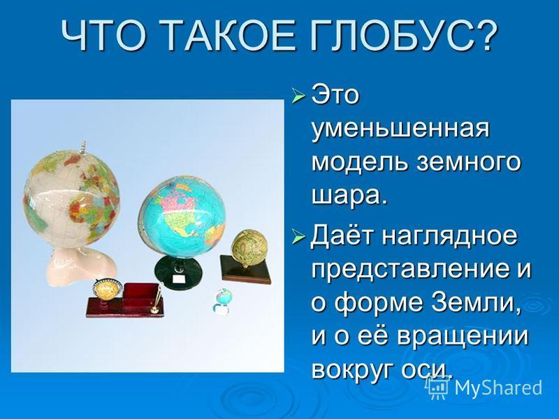 ЧТО ТАКОЕ ГЛОБУС? Это уменьшенная модель земного шара. Это уменьшенная модель земного шара. Даёт наглядное представление и о форме Земли, и о её вращении вокруг оси. Даёт наглядное представление и о форме Земли, и о её вращении вокруг оси.