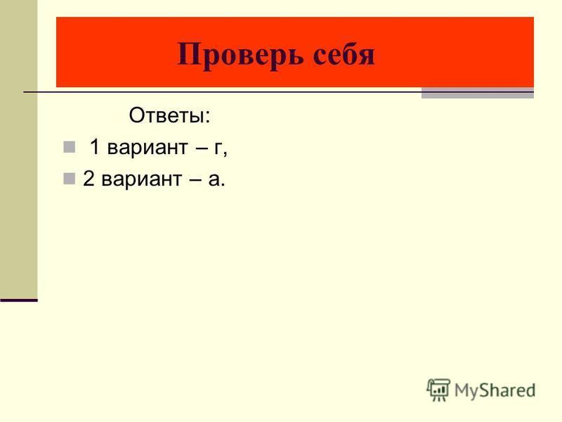 Проверь себя Ответы: 1 вариант – г, 2 вариант – а.