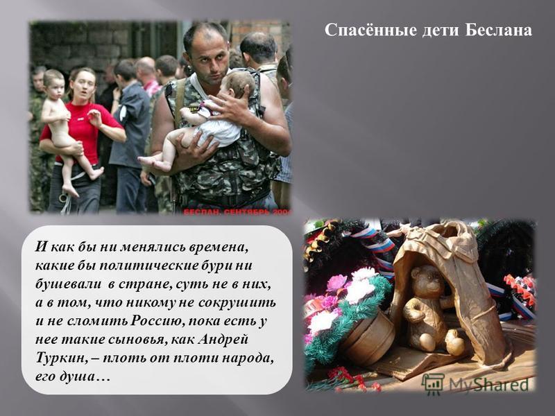 Спасённые дети Беслана И как бы ни менялись времена, какие бы политические бури ни бушевали в стране, суть не в них, а в том, что никому не сокрушить и не сломить Россию, пока есть у нее такие сыновья, как Андрей Туркин, – плоть от плоти народа, его