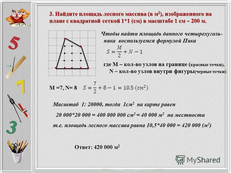 3. Найдите площадь лесного массива (в м 2 ), изображенного на плане с квадратной сеткой 1*1 (см) в масштабе 1 см – 200 м. 3. Найдите площадь лесного массива (в м 2 ), изображенного на плане с квадратной сеткой 1*1 (см) в масштабе 1 см – 200 м. Чтобы