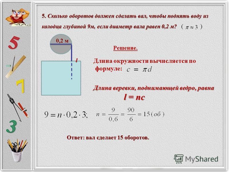 5. Сколько оборотов должен сделать вал, чтобы поднять воду из колодца глубиной 9 м, если диаметр вала равен 0,2 м? 5. Сколько оборотов должен сделать вал, чтобы поднять воду из колодца глубиной 9 м, если диаметр вала равен 0,2 м? ( ) 0,2 м Решение. Д