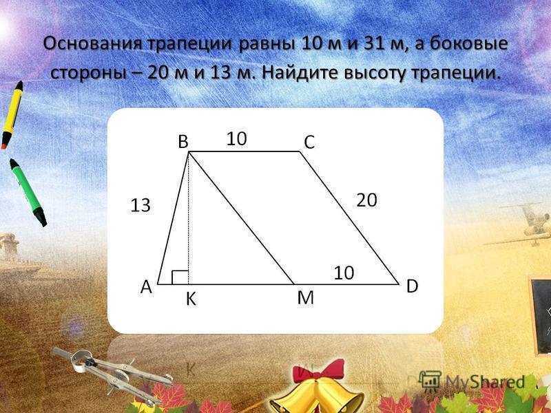 Основания трапеции равны 10 м и 31 м, а боковые стороны – 20 м и 13 м. Найдите высоту трапеции.
