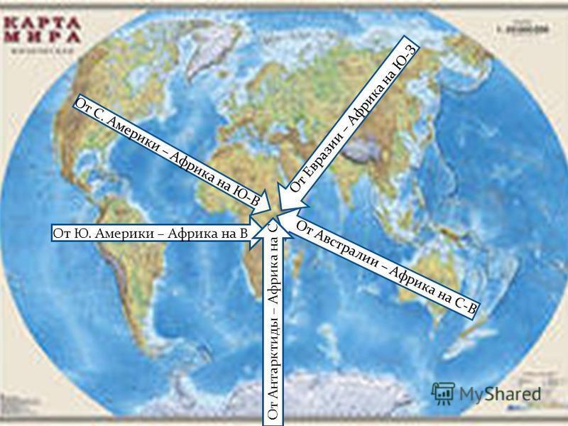 От С. Америки – Африка на Ю-В От Евразии – Африка на Ю-З От Австралии – Африка на С-В От Ю. Америки – Африка на В От Антарктиды – Африка на С