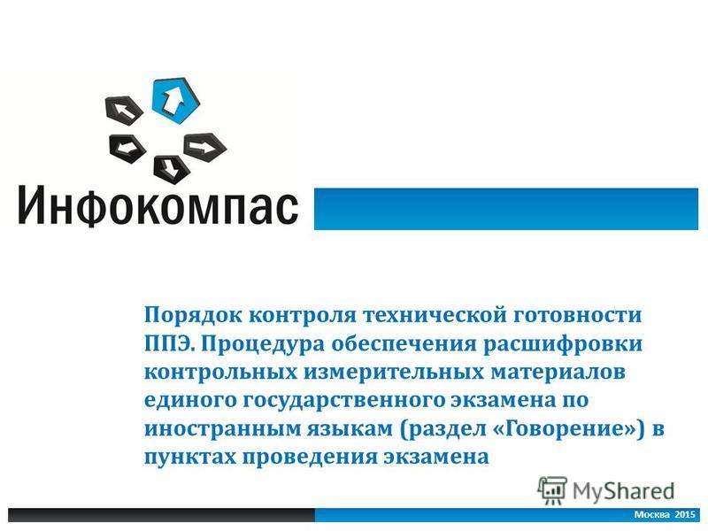 Москва 2015 Порядок контроля технической готовности ППЭ. Процедура обеспечения расшифровки контрольных измерительных материалов единого государственного экзамена по иностранным языкам (раздел «Говорение») в пунктах проведения экзамена