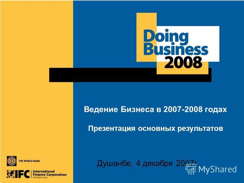 Ведение Бизнеса в 2007-2008 годах Презентация основных результатов Душанбе, 4 декабря 2007 г.