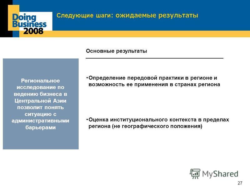 27 Следующие шаги: ожидаемые результаты Региональное исследование по ведению бизнеса в Центральной Азии позволит понять ситуацию с административными барьерами Определение передовой практики в регионе и возможность ее применения в странах региона Осно
