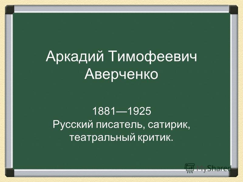 Аркадий Тимофеевич Аверченко 18811925 Русский писатель, сатирик, театральный критик.