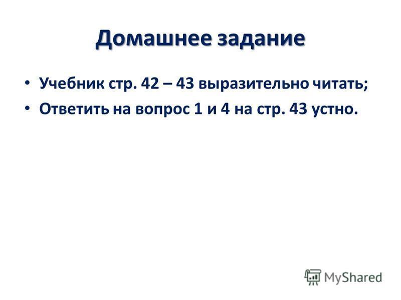 Домашнее задание Учебник стр. 42 – 43 выразительно читать; Ответить на вопрос 1 и 4 на стр. 43 устно.
