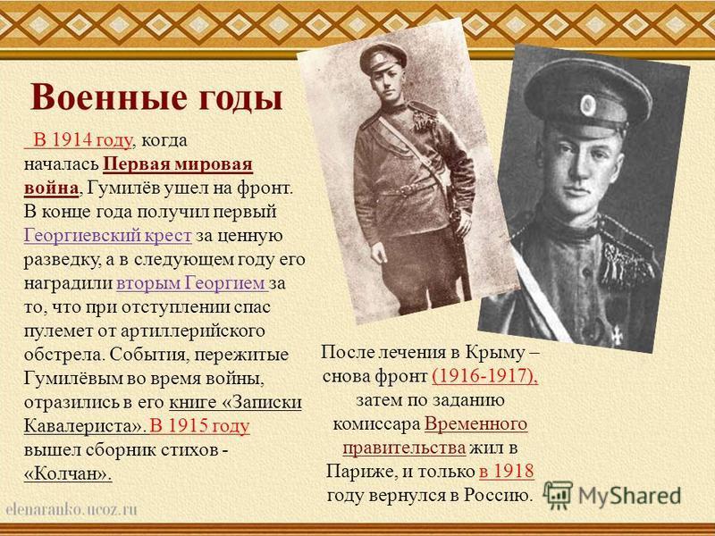 В 1914 году, когда началась Первая мировая война, Гумилёв ушел на фронт.Первая мировая война В конце года получил первый Георгиевский крест за ценную разведку, а в следующем году его наградили вторым Георгием за то, что при отступлении спас пулемет о