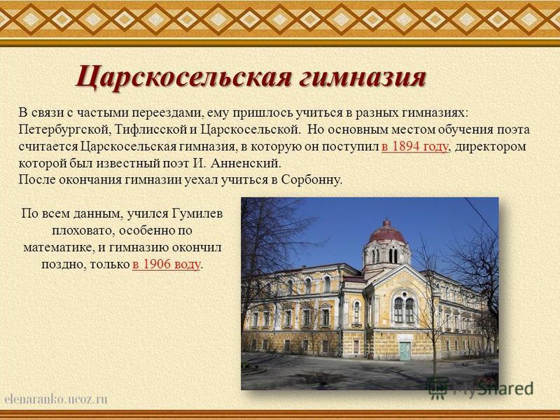 В связи с частыми переездами, ему пришлось учиться в разных гимназиях: Петербургской, Тифлисской и Царскосельской. Но основным местом обучения поэта считается Царскосельская гимназия, в которую он поступил в 1894 году, директором которой был известны