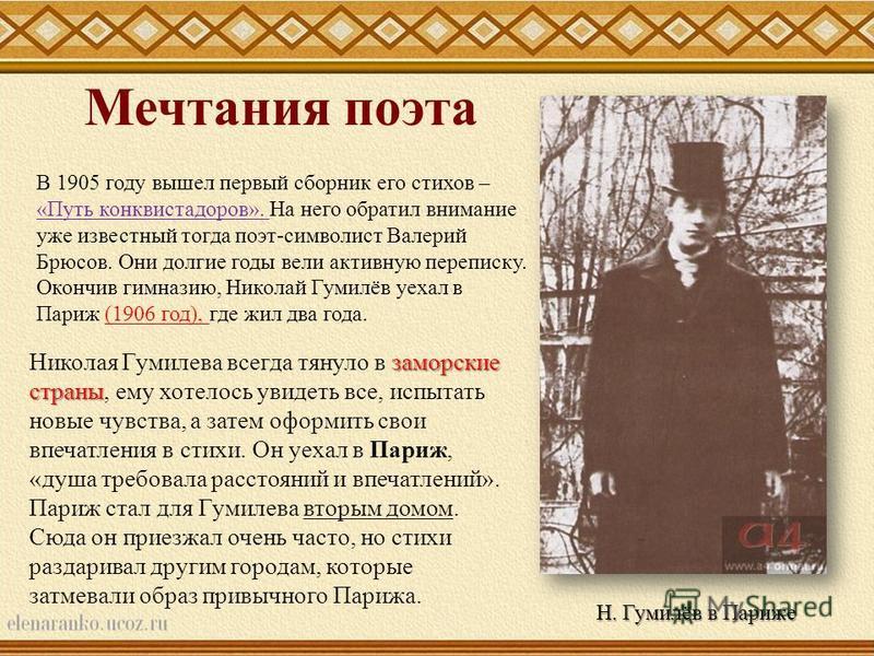 В 1905 году вышел первый сборник его стихов – «Путь конквистадоров». На него обратил внимание уже известный тогда поэт-символист Валерий Брюсов. Они долгие годы вели активную переписку. Окончив гимназию, Николай Гумилёв уехал в Париж (1906 год), где
