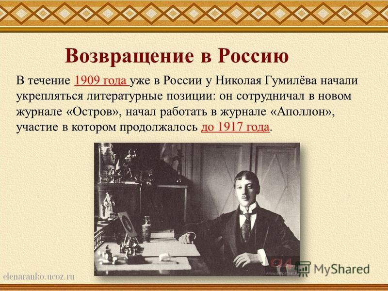 В течение 1909 года уже в России у Николая Гумилёва начали укрепляться литературные позиции: он сотрудничал в новом журнале «Остров», начал работать в журнале «Аполлон», участие в котором продолжалось до 1917 года. Возвращение в Россию