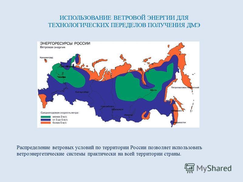 ИСПОЛЬЗОВАНИЕ ВЕТРОВОЙ ЭНЕРГИИ ДЛЯ ТЕХНОЛОГИЧЕСКИХ ПЕРЕДЕЛОВ ПОЛУЧЕНИЯ ДМЭ Распределение ветровых условий по территории России позволяет использовать ветроэнергетические системы практически на всей территории страны. ИСПОЛЬЗОВАНИЕ ВЕТРОВОЙ ЭНЕРГИИ ДЛ