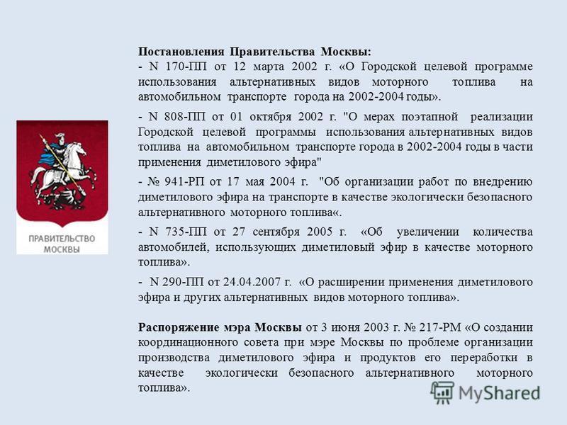 Постановления Правительства Москвы: - N 170-ПП от 12 марта 2002 г. «О Городской целевой программе использования альтернативных видов моторного топлива на автомобильном транспорте города на 2002-2004 годы». - N 808-ПП от 01 октября 2002 г.