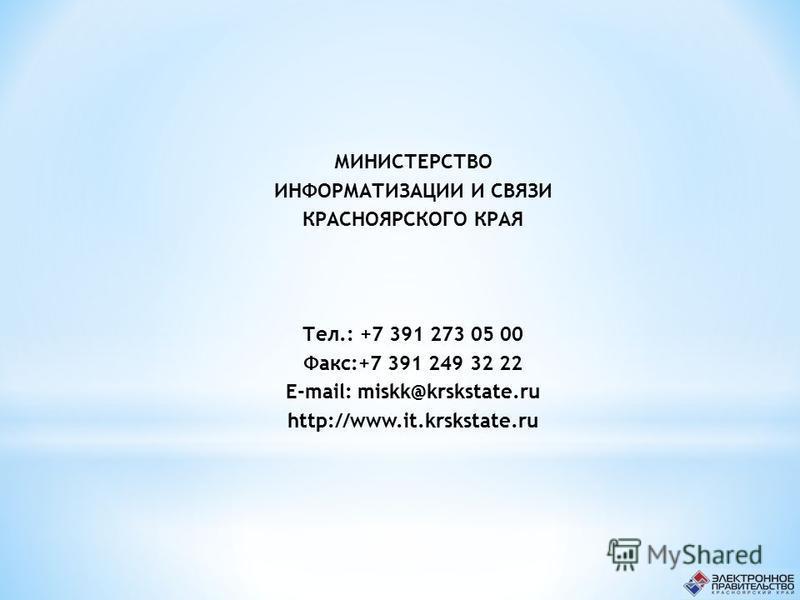 МИНИСТЕРСТВО ИНФОРМАТИЗАЦИИ И СВЯЗИ КРАСНОЯРСКОГО КРАЯ Тел.: +7 391 273 05 00 Факс:+7 391 249 32 22 E-mail: miskk@krskstate.ru http://www.it.krskstate.ru
