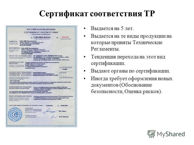 Сертификат соответствия ТР Выдается на 5 лет. Выдается на те виды продукции на которые приняты Технические Регламенты. Тенденция перехода на этот вид сертификации. Выдают органы по сертификации. Иногда требует оформления новых документов (Обоснование