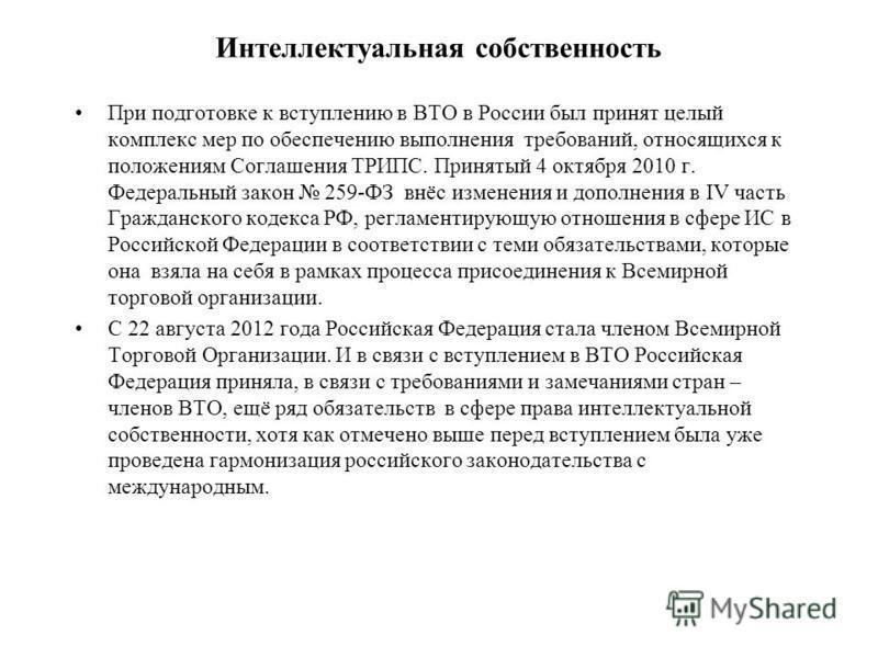 Интеллектуальная собственность При подготовке к вступлению в ВТО в России был принят целый комплекс мер по обеспечению выполнения требований, относящихся к положениям Соглашения ТРИПС. Принятый 4 октября 2010 г. Федеральный закон 259-ФЗ внёс изменени