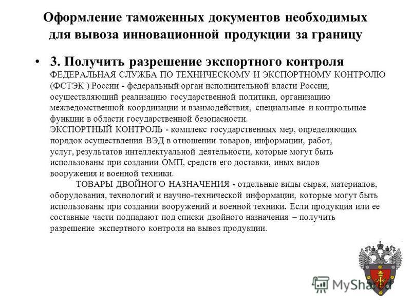 Оформление таможенных документов необходимых для вывоза инновационной продукции за границу 3. Получить разрешение экспортного контроля ФЕДЕРАЛЬНАЯ СЛУЖБА ПО ТЕХНИЧЕСКОМУ И ЭКСПОРТНОМУ КОНТРОЛЮ (ФСТЭК ) России - федеральный орган исполнительной власти