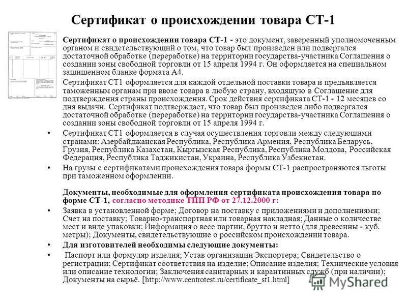Сертификат о происхождении товара СТ-1 Сертификат о происхождении товара СТ-1 - это документ, заверенный уполномоченным органом и свидетельствующий о том, что товар был произведен или подвергался достаточной обработке (переработке) на территории госу