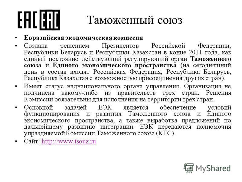 Таможенный союз Евразийская экономическая комиссия Создана решением Президентов Российской Федерации, Республики Беларусь и Республики Казахстан в конце 2011 года, как единый постоянно действующий регулирующий орган Таможенного союза и Единого эконом