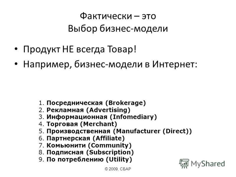 Фактически – это Выбор бизнес-модели Продукт НЕ всегда Товар! Например, бизнес-модели в Интернет: © 2009, СБАР 1. Посредническая (Brokerage) 2. Рекламная (Advertising) 3. Информационная (Infomediary) 4. Торговая (Merchant) 5. Производственная (Manufa