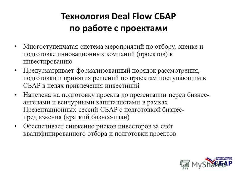 Технология Deal Flow СБАР по работе с проектами Многоступенчатая система мероприятий по отбору, оценке и подготовке инновационных компаний (проектов) к инвестированию Предусматривает формализованный порядок рассмотрения, подготовки и принятия решений