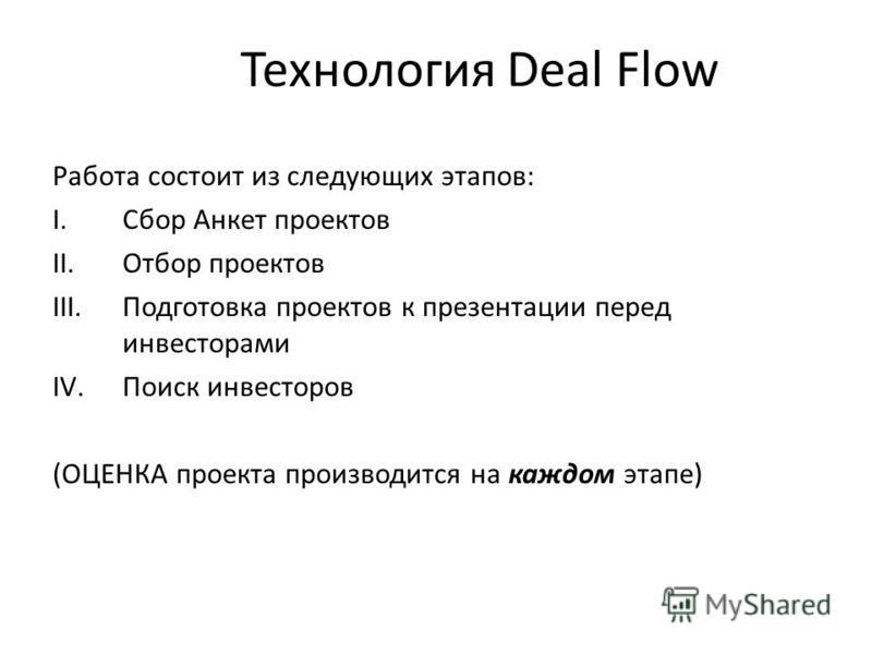 Технология Deal Flow Работа состоит из следующих этапов: I.Сбор Анкет проектов II.Отбор проектов III.Подготовка проектов к презентации перед инвесторами IV.Поиск инвесторов (ОЦЕНКА проекта произволдится на каждом этапе)