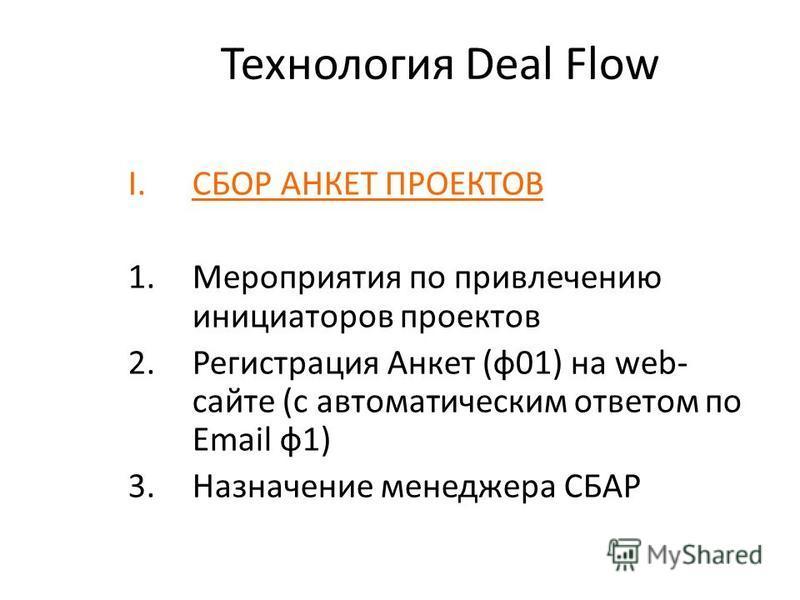 Технология Deal Flow I.СБОР АНКЕТ ПРОЕКТОВ 1. Мероприятия по привлечению инициаторов проектов 2. Регистрация Анкет (ф 01) на web- сайте (с автоматическим ответом по Email ф 1) 3. Назначение менеджера СБАР
