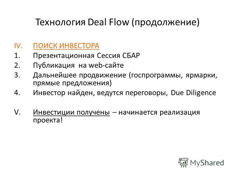 Технология Deal Flow (продолжение) IV.ПОИСК ИНВЕСТОРА 1. Презентационная Сессия СБАР 2. Публикация на web-сайте 3. Дальнейшее продвижение (госпрограммы, ярмарки, прямые предложения) 4. Инвестор найден, ведутся переговоры, Due Diligence V.Инвестиции п