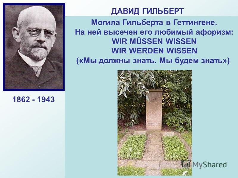ДАВИД ГИЛЬБЕРТ Выдающийся немецкий математик-универсал, Основатель Геттингемской Математической школы. Гильберд завершил начатое Евклидом. Ему принадлежит глубокое общение евклидовой геометрии, он получил важнейшие результаты в математической логике.