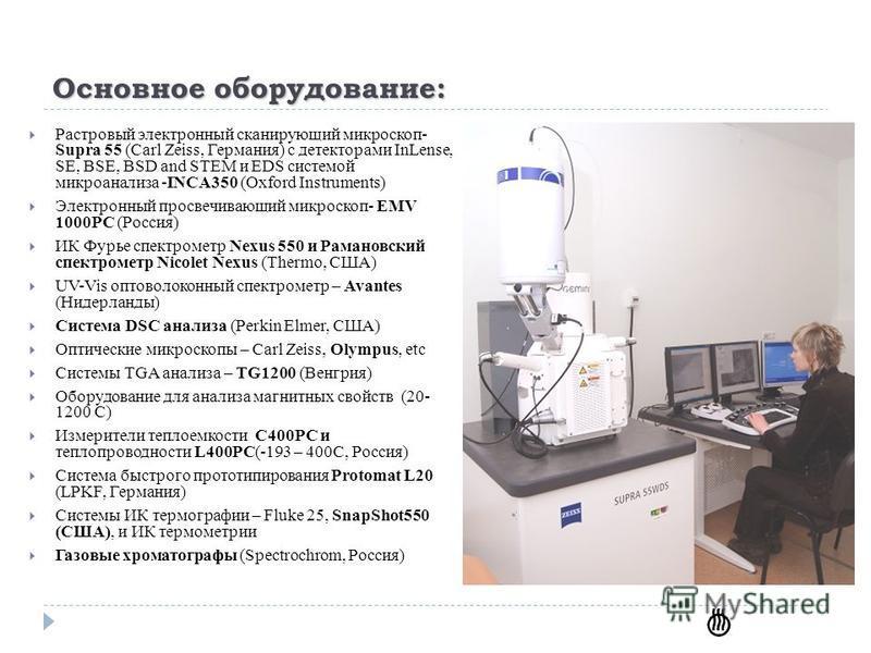 Основное оборудование: Растровый электронный сканирующий микроскоп- Supra 55 (Carl Zeiss, Германия) с детекторами InLense, SE, BSE, BSD and STEM и ЕDS системой микроанализа -INCA350 (Oxford Instruments) Электронный просвечивающий микроскоп- EMV 1000P