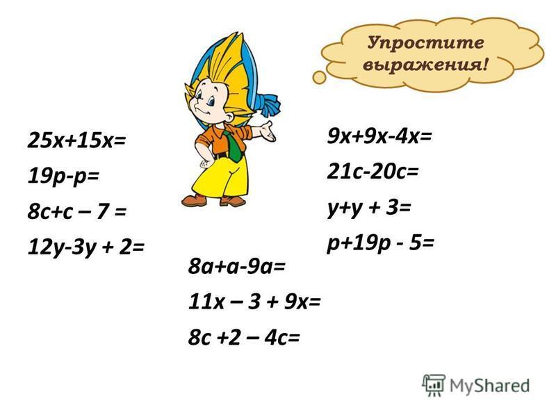 25 х+15 х= 19 р-р= 8 с+с – 7 = 12 у-3 у + 2= 9 х+9 х-4 х= 21 с-20 с= у+у + 3= р+19 р - 5= 8 а+а-9 а= 11 х – 3 + 9 х= 8 с +2 – 4 с= Упростите выражения!