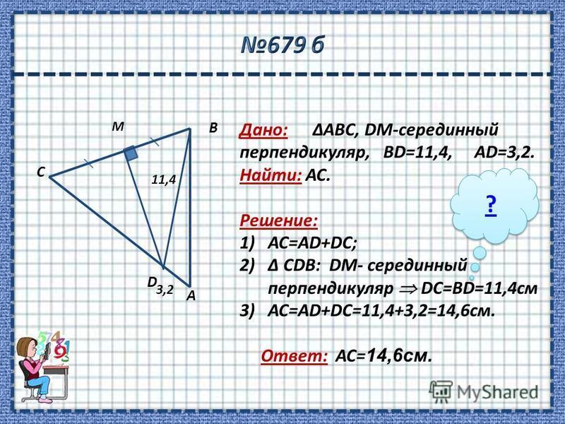 Дано: ΔABC, DM-серединный перендикуляр, BD=11,4, AD=3,2. Найти: AC. Решение: 1)АС=AD+DС; 2)Δ CDB: DM- серединный перендикуляр DC=BD=11,4 см 3)АС=AD+DС=11,4+3,2=14,6 см. Ответ: АС= 14,6 см. 3,2 D 11,4 С А B M ? ?