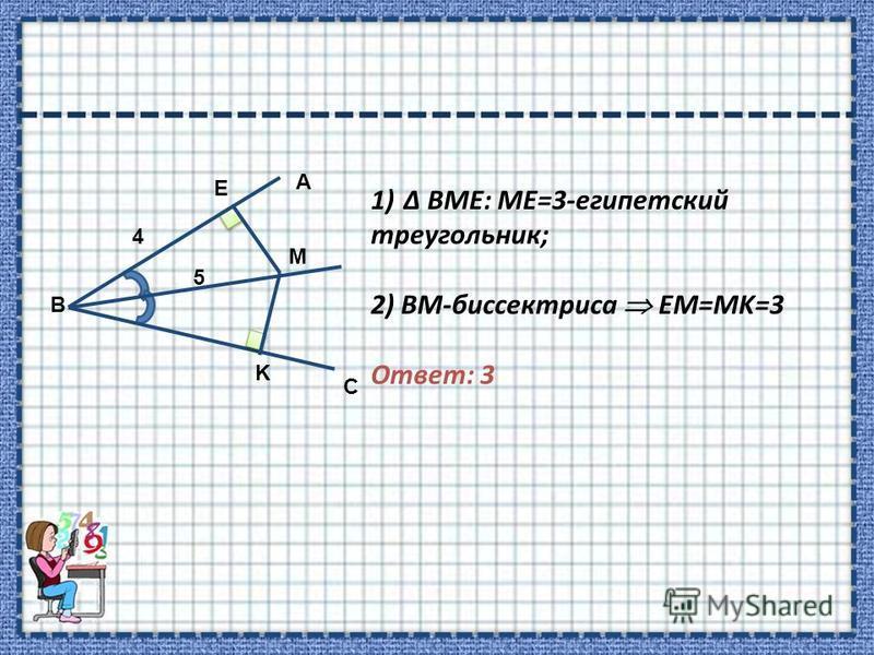 B 5 4 C A E M K 1)Δ BME: ME=3-египетский треугольник; 2) BM-биссектриса EM=MK=3 Ответ: 3