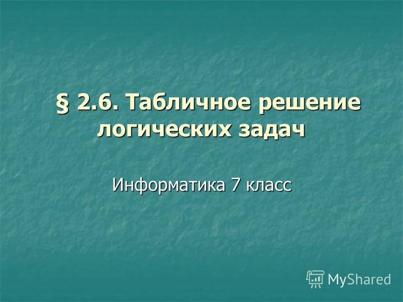 § 2.6. Табличное решение логических задач § 2.6. Табличное решение логических задач Информатика 7 класс