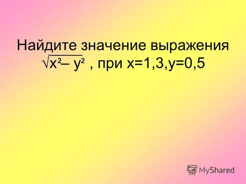 Найдите значение выражения х – у, при х=1,3,y=0,5 22