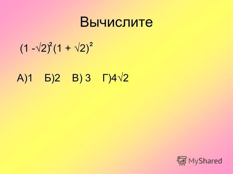 Вычислите (1 -2) (1 + 2) А)1 Б)2 В) 3 Г)42 22