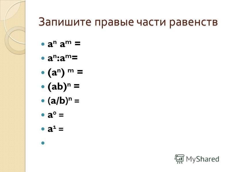 Запишите правые части равенств a n a m = a n :a m = (a n ) m = (ab) n = (a/b) n = a 0 = a 1 =
