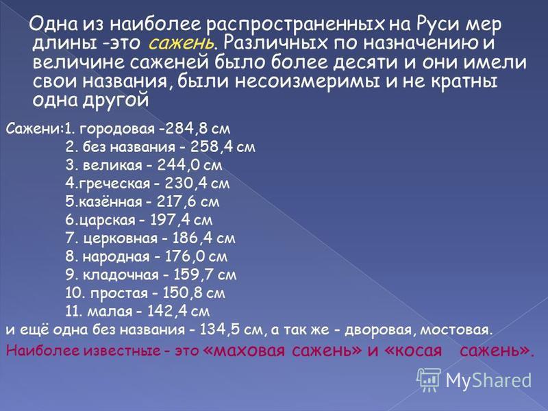 Одна из наиболее распространенных на Руси мер длины -это сажень. Различных по назначению и величине саженей было более десяти и они имели свои названия, были несоизмеримы и не кратны одна другой Сажени:1. гороховая -284,8 см 2. без названия - 258,4 с